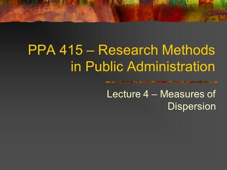 PPA 415 – Research Methods in Public Administration Lecture 4 – Measures of Dispersion.