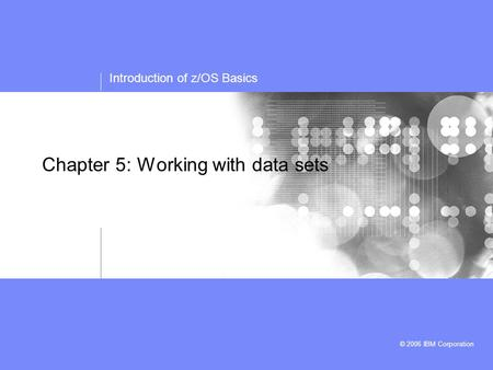 Introduction of z/OS Basics © 2006 IBM Corporation Chapter 5: Working with data sets.