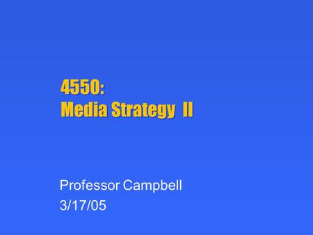 4550: Media Strategy II Professor Campbell 3/17/05.