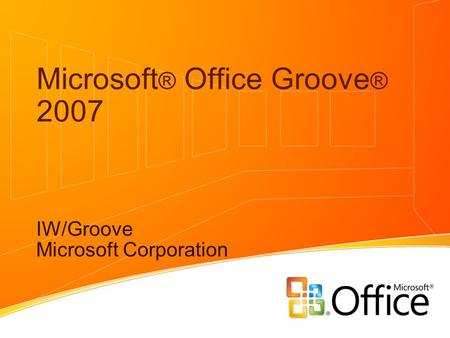 Microsoft ® Office Groove ® 2007 IW/Groove Microsoft Corporation.