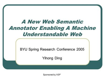 A New Web Semantic Annotator Enabling A Machine Understandable Web BYU Spring Research Conference 2005 Yihong Ding Sponsored by NSF.
