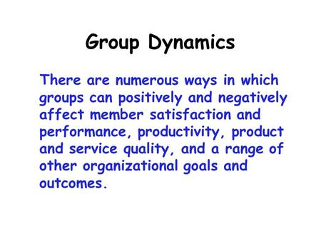 Group Dynamics There are numerous ways in which groups can positively and negatively affect member satisfaction and performance, productivity, product.