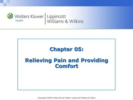 Copyright © 2009 Wolters Kluwer Health | Lippincott Williams & Wilkins Chapter 05: Relieving Pain and Providing Comfort.