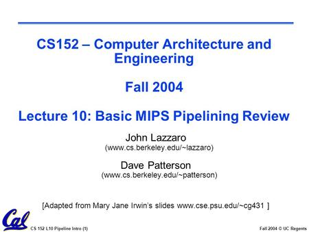 CS 152 L10 Pipeline Intro (1)Fall 2004 © UC Regents CS152 – Computer Architecture and Engineering Fall 2004 Lecture 10: Basic MIPS Pipelining Review John.