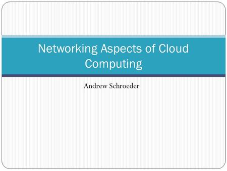 Andrew Schroeder Networking Aspects of Cloud Computing.