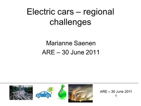 Electric cars – regional challenges Marianne Saenen ARE – 30 June 2011 1.