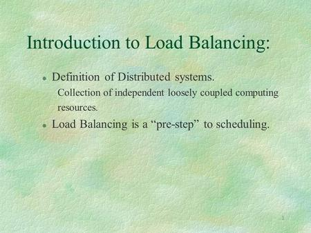 1 Introduction to Load Balancing: l Definition of Distributed systems. Collection of independent loosely coupled computing resources. l Load Balancing.