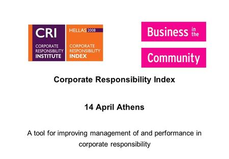 Corporate Responsibility Index 14 April Athens A tool for improving management of and performance in corporate responsibility.