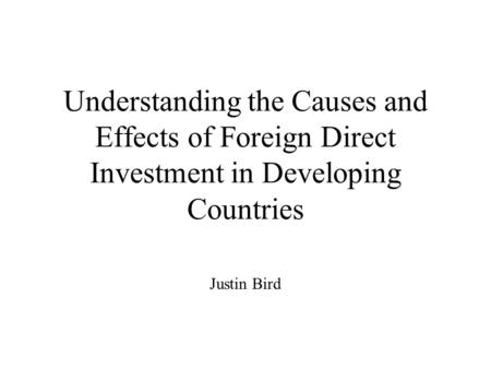 Understanding the Causes and Effects of Foreign Direct Investment in Developing Countries Justin Bird.