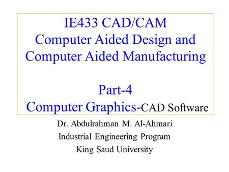 IE433 CAD/CAM Computer Aided Design and Computer Aided Manufacturing Part-4 Computer Graphics- CAD Software Dr. Abdulrahman M. Al-Ahmari Industrial Engineering.