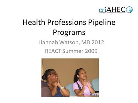 Health Professions Pipeline Programs Hannah Watson, MD 2012 REACT Summer 2009.