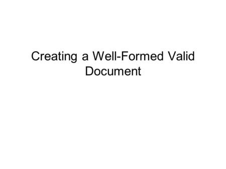 Creating a Well-Formed Valid Document. 2 Objectives Introducing XHTML Creating a Well-Formed Document Creating a Valid Document Creating an XHTML Document.