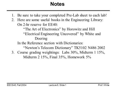 Lecture 5, Slide 1EECS40, Fall 2004Prof. White Notes 1.Be sure to take your completed Pre-Lab sheet to each lab! 2.Here are some useful books in the Engineering.