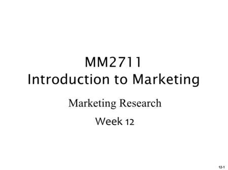 12-1 MM2711 Introduction to Marketing Marketing Research Week 12.