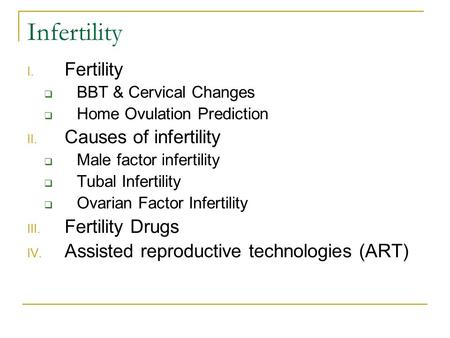 Infertility I. Fertility  BBT & Cervical Changes  Home Ovulation Prediction II. Causes of infertility  Male factor infertility  Tubal Infertility 