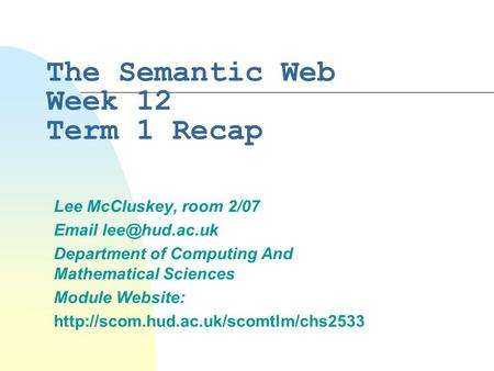 The Semantic Web Week 12 Term 1 Recap Lee McCluskey, room 2/07  Department of Computing And Mathematical Sciences Module Website: