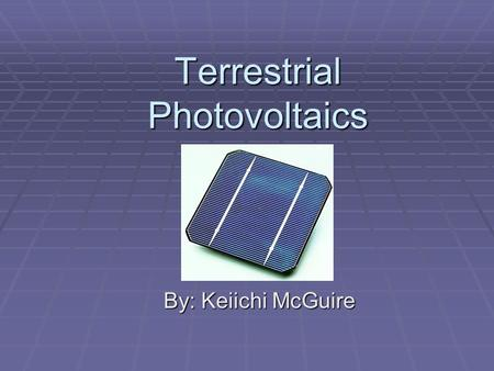 Terrestrial Photovoltaics By: Keiichi McGuire. Outline  Introduction  Physics of Photovoltaic Cells  Advancement in Technology  Arrays and Systems.