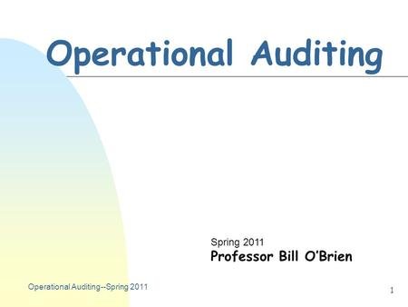 Operational Auditing--Spring 2011 1 Operational Auditing Spring 2011 Professor Bill O'Brien.