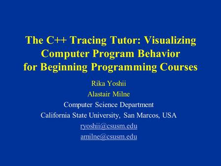 The C++ Tracing Tutor: Visualizing Computer Program Behavior for Beginning Programming Courses Rika Yoshii Alastair Milne Computer Science Department California.