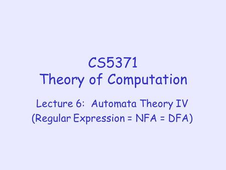 CS5371 Theory of Computation Lecture 6: Automata Theory IV (Regular Expression = NFA = DFA)