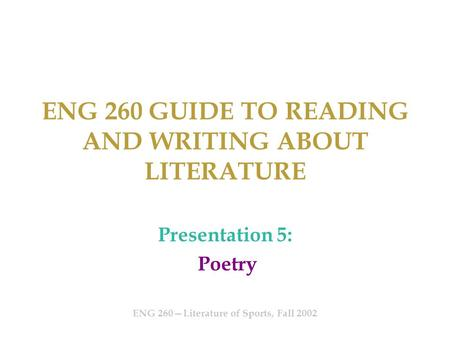 ENG 260 GUIDE TO READING AND WRITING ABOUT LITERATURE Presentation 5: Poetry ENG 260—Literature of Sports, Fall 2002.
