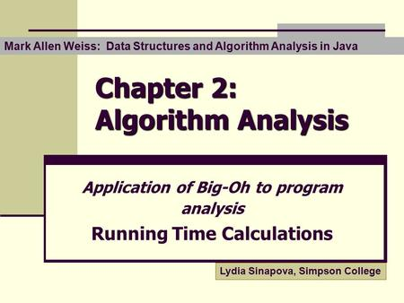 Chapter 2: Algorithm Analysis Application of Big-Oh to program analysis Running Time Calculations Lydia Sinapova, Simpson College Mark Allen Weiss: Data.