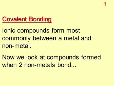 1 Covalent Bonding Ionic compounds form most commonly between a metal and non-metal. Now we look at compounds formed when 2 non-metals bond...