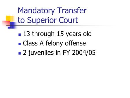 Mandatory Transfer to Superior Court 13 through 15 years old Class A felony offense 2 juveniles in FY 2004/05.