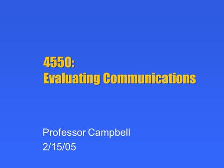 4550: Evaluating Communications Professor Campbell 2/15/05.
