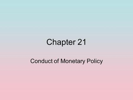 Chapter 21 Conduct of Monetary Policy. Goals of Monetary Policy Stability Price Stability: Low and predictable of inflation Business Cycle Stability: