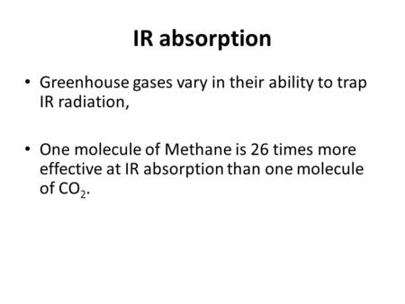 IR absorption Greenhouse gases vary in their ability to trap IR radiation, One molecule of Methane is 26 times more effective at IR absorption than one.