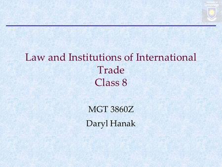Law and Institutions of International Trade Class 8 MGT 3860Z Daryl Hanak.