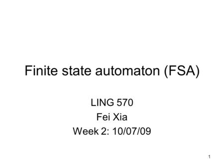 1 Finite state automaton (FSA) LING 570 Fei Xia Week 2: 10/07/09 TexPoint fonts used in EMF. Read the TexPoint manual before you delete this box.: AAA.