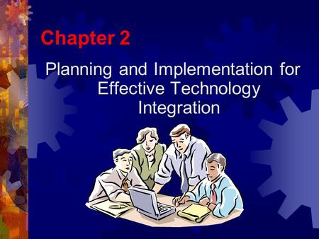 Chapter 2 Planning and Implementation for Effective Technology Integration.