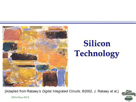 EE314 Basic EE II Silicon Technology [Adapted from Rabaey's Digital Integrated Circuits, ©2002, J. Rabaey et al.]