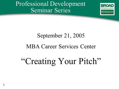 "1 Professional Development Seminar Series September 21, 2005 MBA Career Services Center ""Creating Your Pitch"""