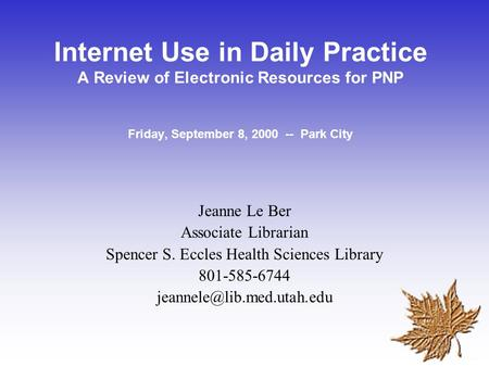 Internet Use in Daily Practice A Review of Electronic Resources for PNP Friday, September 8, 2000 -- Park City Jeanne Le Ber Associate Librarian Spencer.