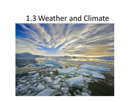 1.3 Weather and Climate. Weather and Climate What is the difference between the two?