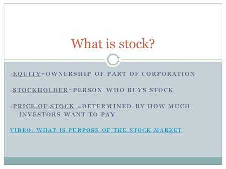 O EQUITY=OWNERSHIP OF PART OF CORPORATION o STOCKHOLDER=PERSON WHO BUYS STOCK o PRICE OF STOCK =DETERMINED BY HOW MUCH INVESTORS WANT TO PAY VIDEO: WHAT.
