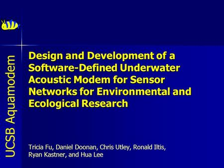 Design and Development of a Software-Defined Underwater Acoustic Modem for Sensor Networks for Environmental and Ecological Research  Tricia Fu, Daniel.