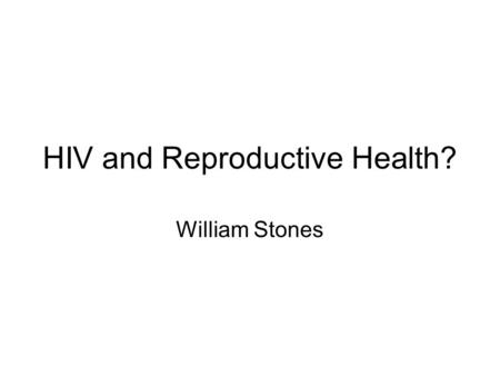 HIV and Reproductive Health? William Stones. Questions What is reproductive health? Is HIV best approached as a RH topic? What are the pros and cons of.
