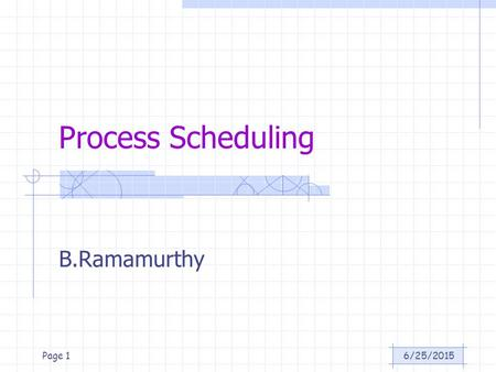 6/25/2015Page 1 Process Scheduling B.Ramamurthy. 6/25/2015Page 2 Introduction An important aspect of multiprogramming is scheduling. The resources that.