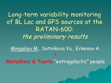 Long-term variability monitoring of BL Lac and GPS sources at the RATAN-600: the preliminary results Mingaliev M., Sotnikova Yu., Erkenov A. + Metsähovi.