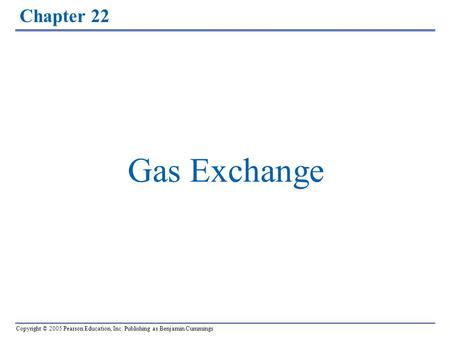 Copyright © 2005 Pearson Education, Inc. Publishing as Benjamin Cummings Chapter 22 Gas Exchange.