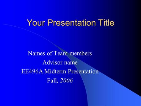 Your Presentation Title Names of Team members Advisor name EE496A Midterm Presentation Fall, 2006.