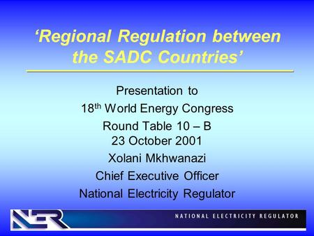 'Regional Regulation between the SADC Countries' Presentation to 18 th World Energy Congress Round Table 10 – B 23 October 2001 Xolani Mkhwanazi Chief.