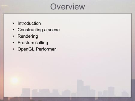 Overview Introduction Constructing a scene Rendering Frustum culling OpenGL Performer.