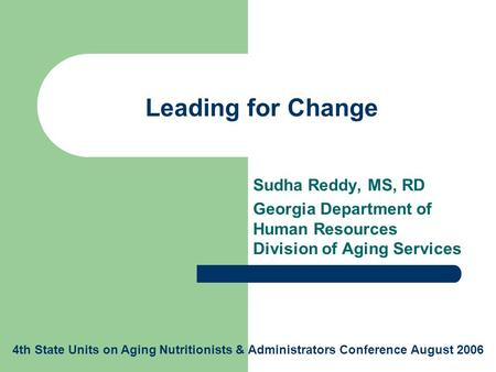 Leading for Change Sudha Reddy, MS, RD Georgia Department of Human Resources Division of Aging Services 4th State Units on Aging Nutritionists & Administrators.