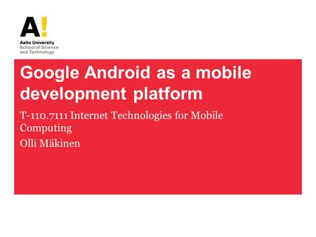 Google Android as a mobile development platform T-110.7111 Internet Technologies for Mobile Computing Olli Mäkinen.