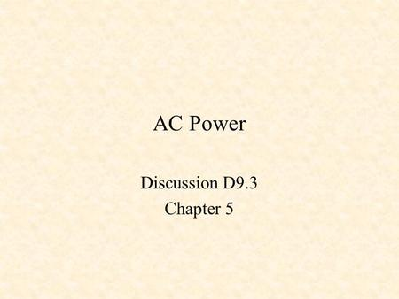 AC Power Discussion D9.3 Chapter 5. Steady-State Power Instantaneous Power Average Power Effective or RMS Values Power Factor Complex Power Residential.